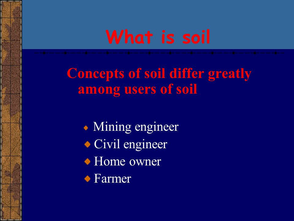Concepts of soil differ greatly among users of soil Mining engineer Civil engineer Home owner Farmer What is soil