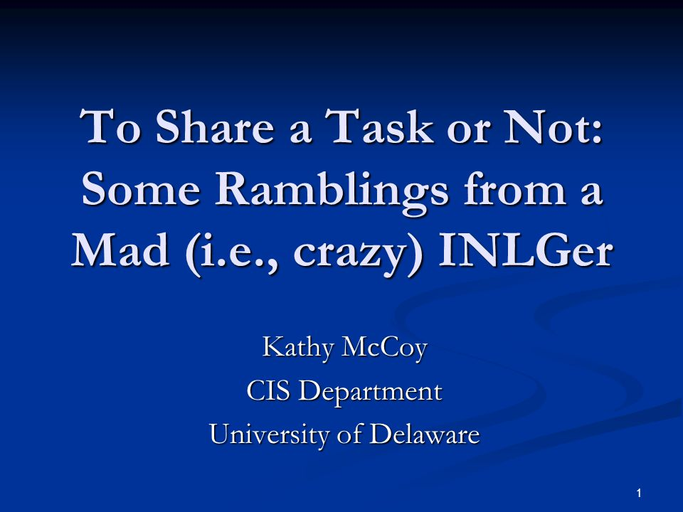 1 To Share a Task or Not: Some Ramblings from a Mad (i.e., crazy) INLGer Kathy McCoy CIS Department University of Delaware