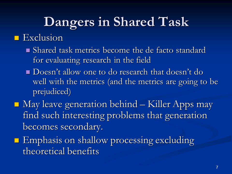 7 Dangers in Shared Task Exclusion Exclusion Shared task metrics become the de facto standard for evaluating research in the field Shared task metrics become the de facto standard for evaluating research in the field Doesn't allow one to do research that doesn't do well with the metrics (and the metrics are going to be prejudiced) Doesn't allow one to do research that doesn't do well with the metrics (and the metrics are going to be prejudiced) May leave generation behind – Killer Apps may find such interesting problems that generation becomes secondary.