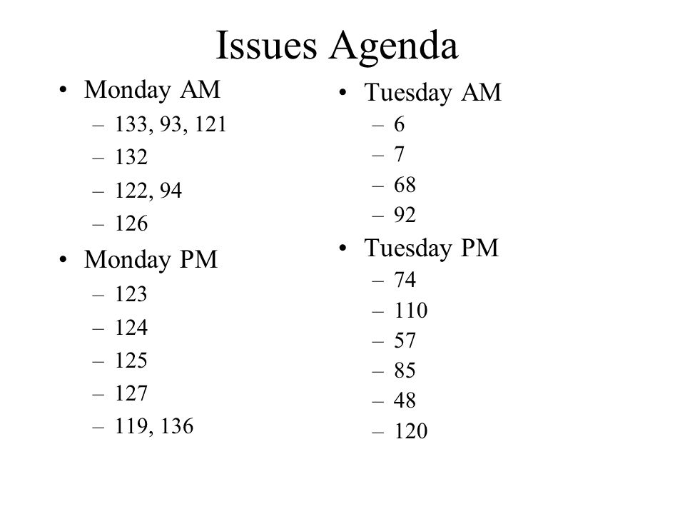 Issues Agenda Monday AM –133, 93, 121 –132 –122, 94 –126 Monday PM –123 –124 –125 –127 –119, 136 Tuesday AM –6 –7 –68 –92 Tuesday PM –74 –110 –57 –85 –48 –120