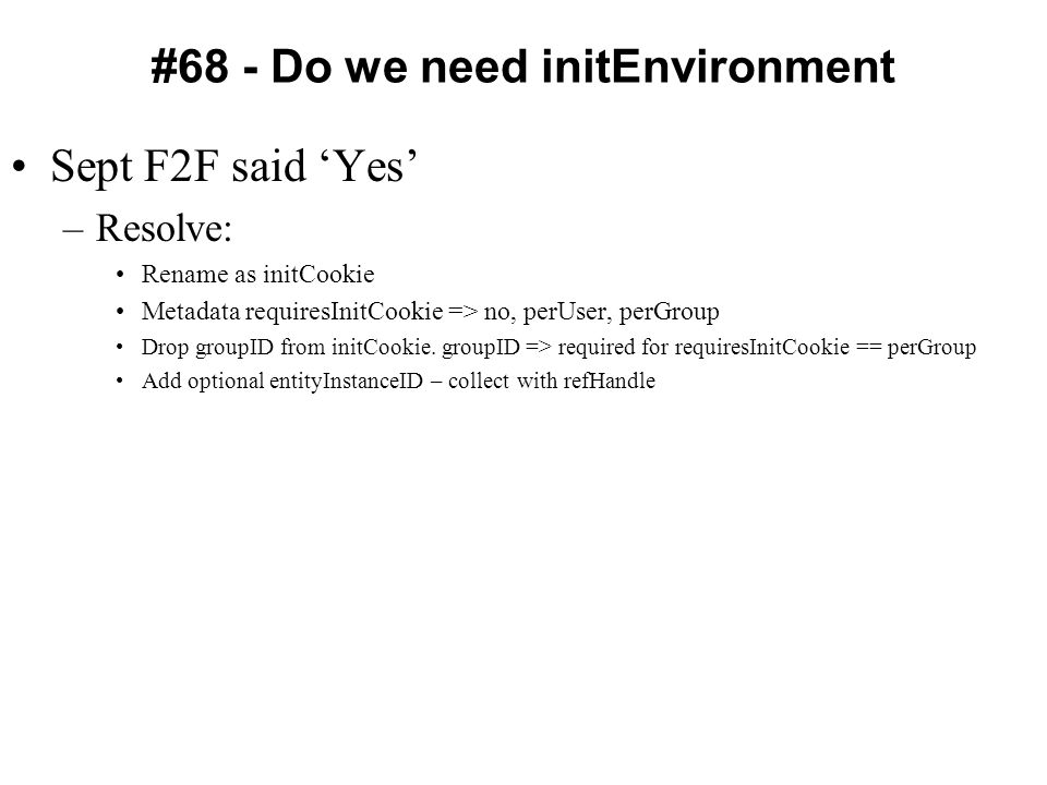 #68 - Do we need initEnvironment Sept F2F said 'Yes' –Resolve: Rename as initCookie Metadata requiresInitCookie => no, perUser, perGroup Drop groupID from initCookie.