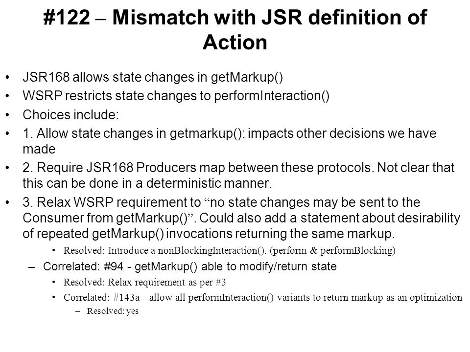 #122 – Mismatch with JSR definition of Action JSR168 allows state changes in getMarkup() WSRP restricts state changes to performInteraction() Choices include: 1.