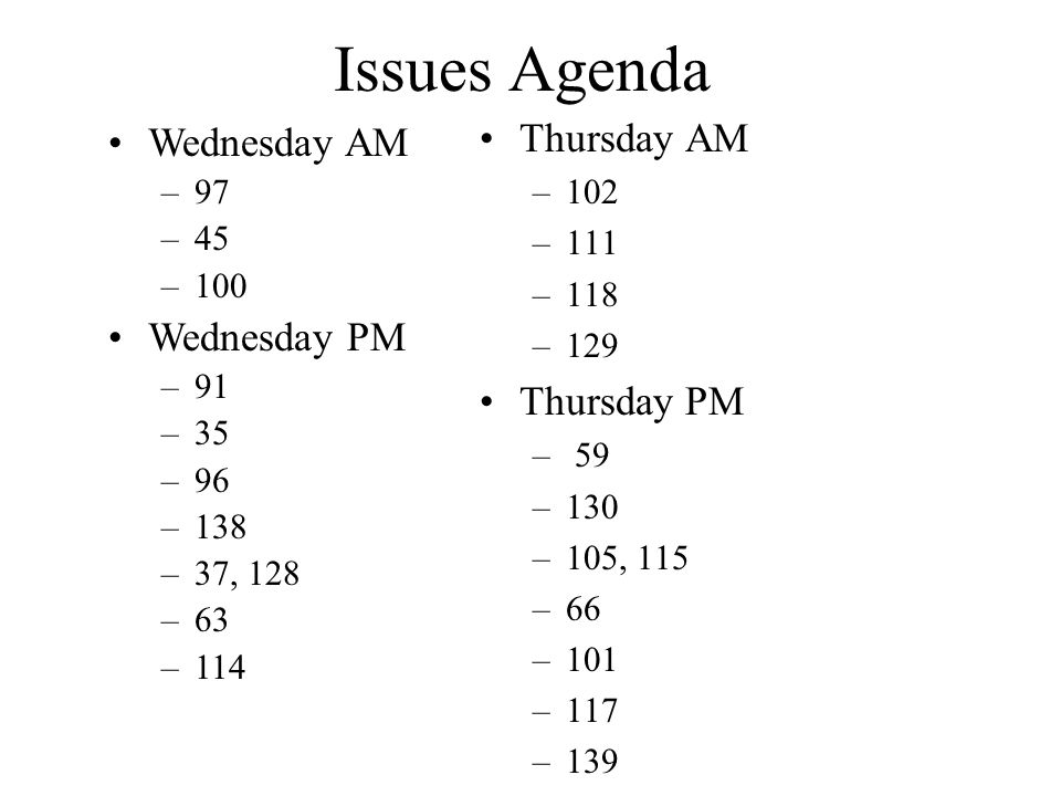 Issues Agenda Thursday AM –102 –111 –118 –129 Thursday PM – 59 –130 –105, 115 –66 –101 –117 –139 Wednesday AM –97 –45 –100 Wednesday PM –91 –35 –96 –138 –37, 128 –63 –114