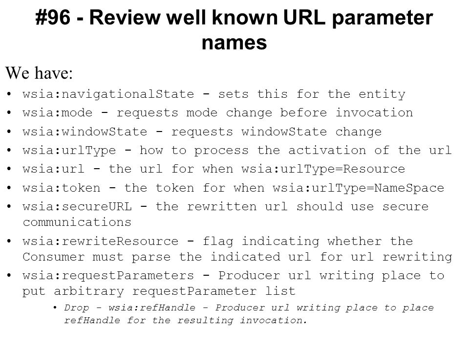 #96 - Review well known URL parameter names We have: wsia:navigationalState - sets this for the entity wsia:mode - requests mode change before invocation wsia:windowState - requests windowState change wsia:urlType - how to process the activation of the url wsia:url - the url for when wsia:urlType=Resource wsia:token - the token for when wsia:urlType=NameSpace wsia:secureURL - the rewritten url should use secure communications wsia:rewriteResource - flag indicating whether the Consumer must parse the indicated url for url rewriting wsia:requestParameters - Producer url writing place to put arbitrary requestParameter list Drop - wsia:refHandle - Producer url writing place to place refHandle for the resulting invocation.