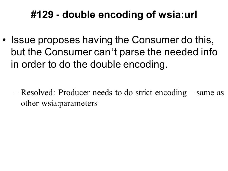 #129 - double encoding of wsia:url Issue proposes having the Consumer do this, but the Consumer can ' t parse the needed info in order to do the double encoding.