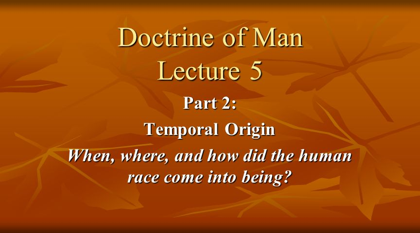 Doctrine of Man Lecture 5 Part 2: Temporal Origin When, where, and how did the human race come into being