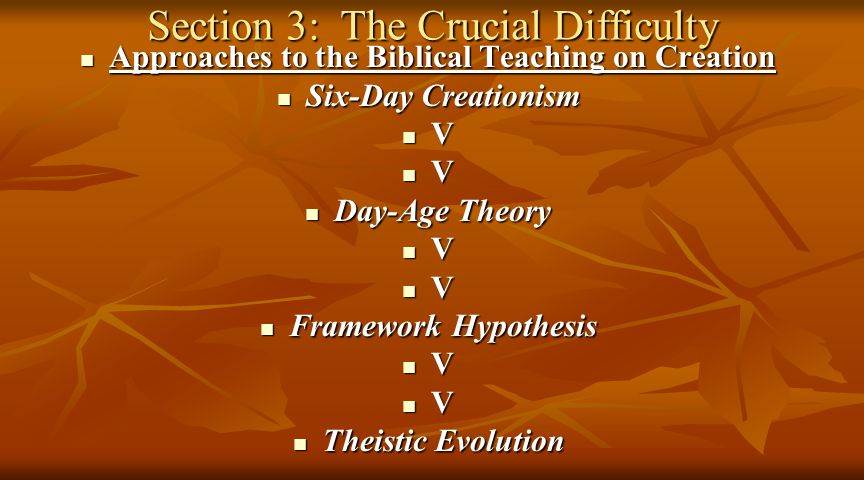 Section 3: The Crucial Difficulty Approaches to the Biblical Teaching on Creation Approaches to the Biblical Teaching on Creation Six-Day Creationism Six-Day Creationism V V Day-Age Theory Day-Age Theory V V Framework Hypothesis Framework Hypothesis V V Theistic Evolution Theistic Evolution