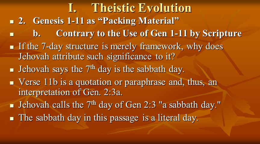 I.Theistic Evolution 2.Genesis 1-11 as Packing Material 2.Genesis 1-11 as Packing Material b.Contrary to the Use of Gen 1-11 by Scripture b.Contrary to the Use of Gen 1-11 by Scripture If the 7-day structure is merely framework, why does Jehovah attribute such significance to it.
