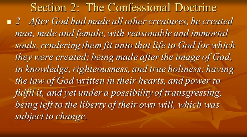 Section 2: The Confessional Doctrine 2After God had made all other creatures, he created man, male and female, with reasonable and immortal souls, rendering them fit unto that life to God for which they were created; being made after the image of God, in knowledge, righteousness, and true holiness; having the law of God written in their hearts, and power to fulfil it, and yet under a possibility of transgressing, being left to the liberty of their own will, which was subject to change.