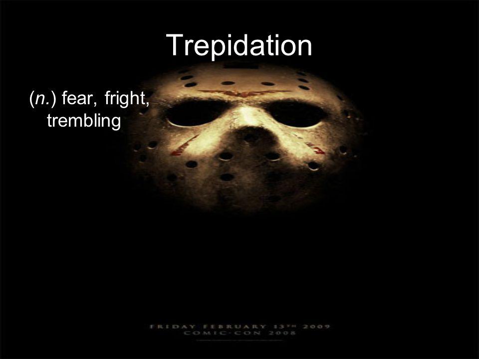 Trepidation (n.) fear, fright, trembling