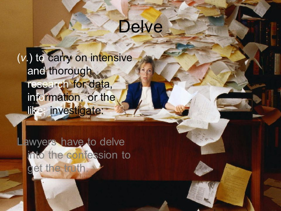 Delve (v.) to carry on intensive and thorough research for data, information, or the like; investigate: Lawyers have to delve into the confession to get the truth.
