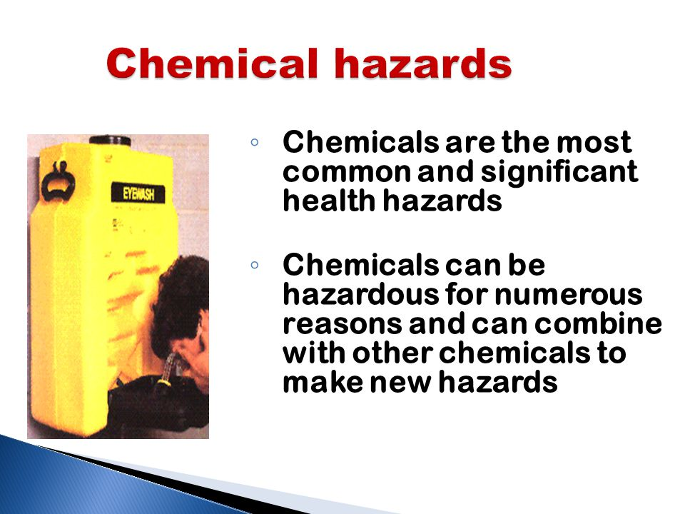 Chemical hazards ◦ Chemicals are the most common and significant health hazards ◦ Chemicals can be hazardous for numerous reasons and can combine with other chemicals to make new hazards