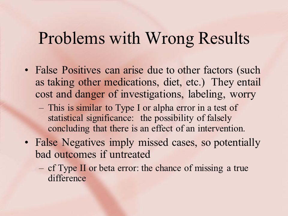Problems with Wrong Results False Positives can arise due to other factors (such as taking other medications, diet, etc.) They entail cost and danger of investigations, labeling, worry –This is similar to Type I or alpha error in a test of statistical significance: the possibility of falsely concluding that there is an effect of an intervention.