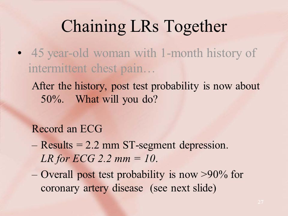 27 Chaining LRs Together 45 year-old woman with 1-month history of intermittent chest pain… After the history, post test probability is now about 50%.