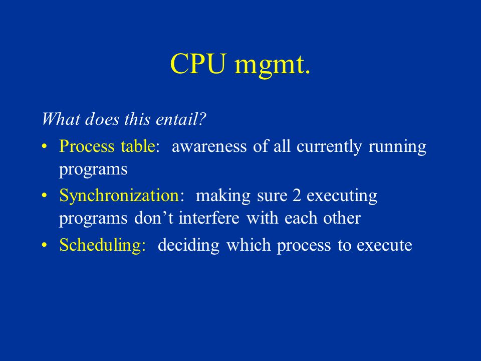 CPU mgmt. What does this entail? Process table: awareness of all currently running programs Synchronization: making sure 2 executing programs don't in