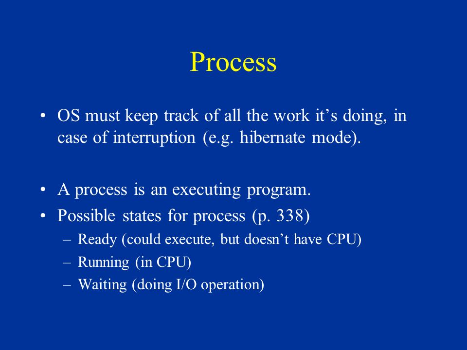 Process OS must keep track of all the work it's doing, in case of interruption (e.g. hibernate mode). A process is an executing program. Possible stat