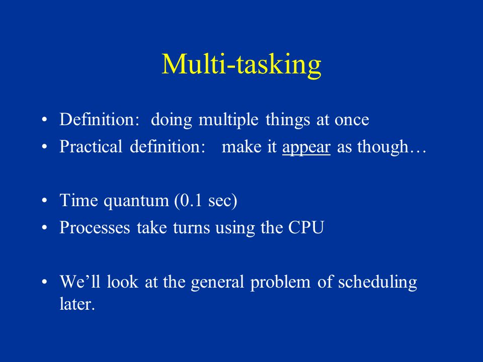 Multi-tasking Definition: doing multiple things at once Practical definition: make it appear as though… Time quantum (0.1 sec) Processes take turns us