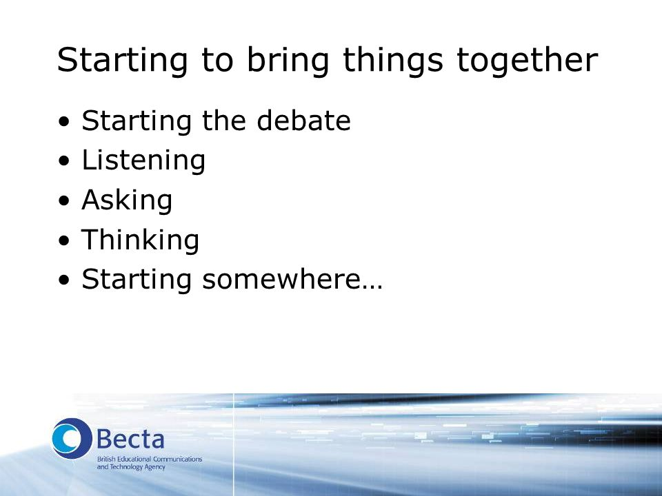 Starting to bring things together Starting the debate Listening Asking Thinking Starting somewhere…