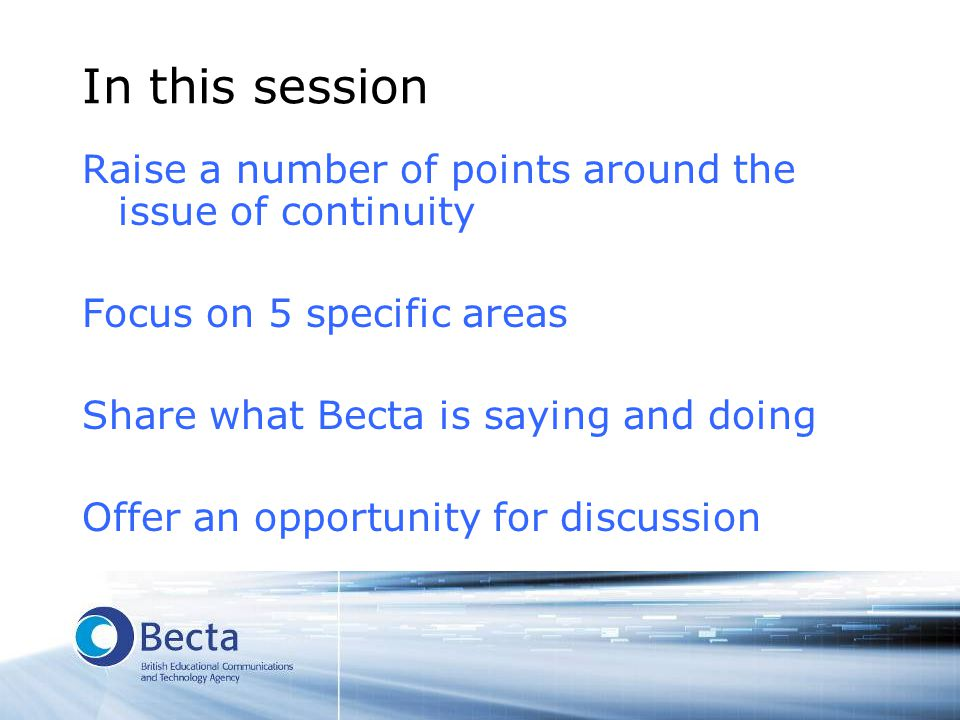In this session Raise a number of points around the issue of continuity Focus on 5 specific areas Share what Becta is saying and doing Offer an opport