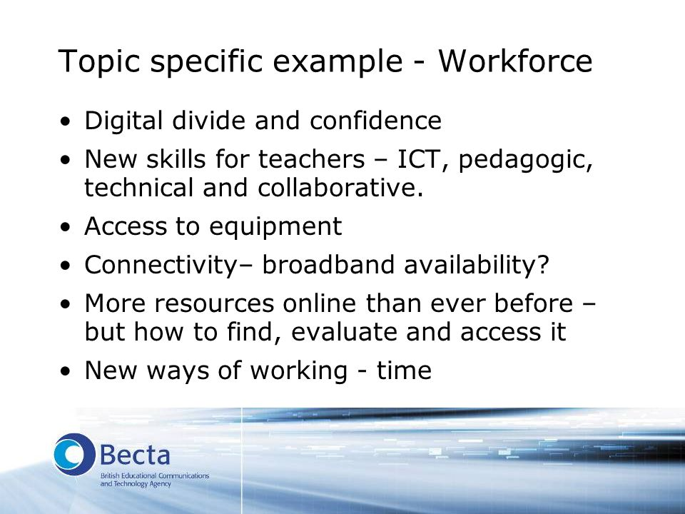 Topic specific example - Workforce Digital divide and confidence New skills for teachers – ICT, pedagogic, technical and collaborative. Access to equi