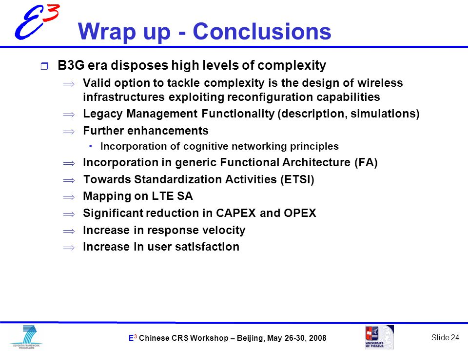 E 3 Chinese CRS Workshop – Beijing, May 26-30, 2008 Slide 24 E3E3 Wrap up - Conclusions  B3G era disposes high levels of complexity  Valid option to tackle complexity is the design of wireless infrastructures exploiting reconfiguration capabilities  Legacy Management Functionality (description, simulations)  Further enhancements Incorporation of cognitive networking principles  Incorporation in generic Functional Architecture (FA)  Towards Standardization Activities (ETSI)  Mapping on LTE SA  Significant reduction in CAPEX and OPEX  Increase in response velocity  Increase in user satisfaction