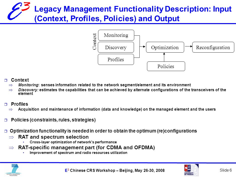 E 3 Chinese CRS Workshop – Beijing, May 26-30, 2008 Slide 6 E3E3 Legacy Management Functionality Description: Input (Context, Profiles, Policies) and Output Discovery Profiles OptimizationReconfiguration Context Policies Monitoring  Context  Monitoring: senses information related to the network segment/element and its environment  Discovery: estimates the capabilities that can be achieved by alternate configurations of the transceivers of the element  Profiles  Acquisition and maintenance of information (data and knowledge) on the managed element and the users  Policies (constraints, rules, strategies)  Optimization functionality is needed in order to obtain the optimum (re)configurations  RAT and spectrum selection Cross-layer optimization of network's performance  RAT-specific management part (for CDMA and OFDMA) Improvement of spectrum and radio resources utilization