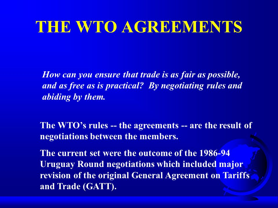 THE WTO AGREEMENTS How can you ensure that trade is as fair as possible, and as free as is practical? By negotiating rules and abiding by them. The WT