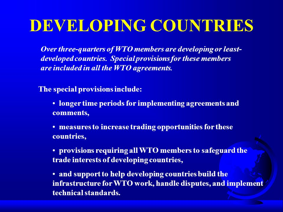 DEVELOPING COUNTRIES Over three-quarters of WTO members are developing or least- developed countries. Special provisions for these members are include