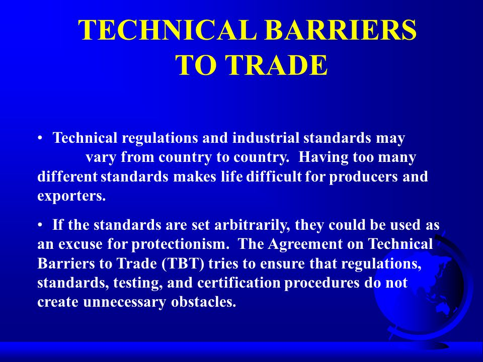 TECHNICAL BARRIERS TO TRADE Technical regulations and industrial standards may vary from country to country. Having too many different standards makes