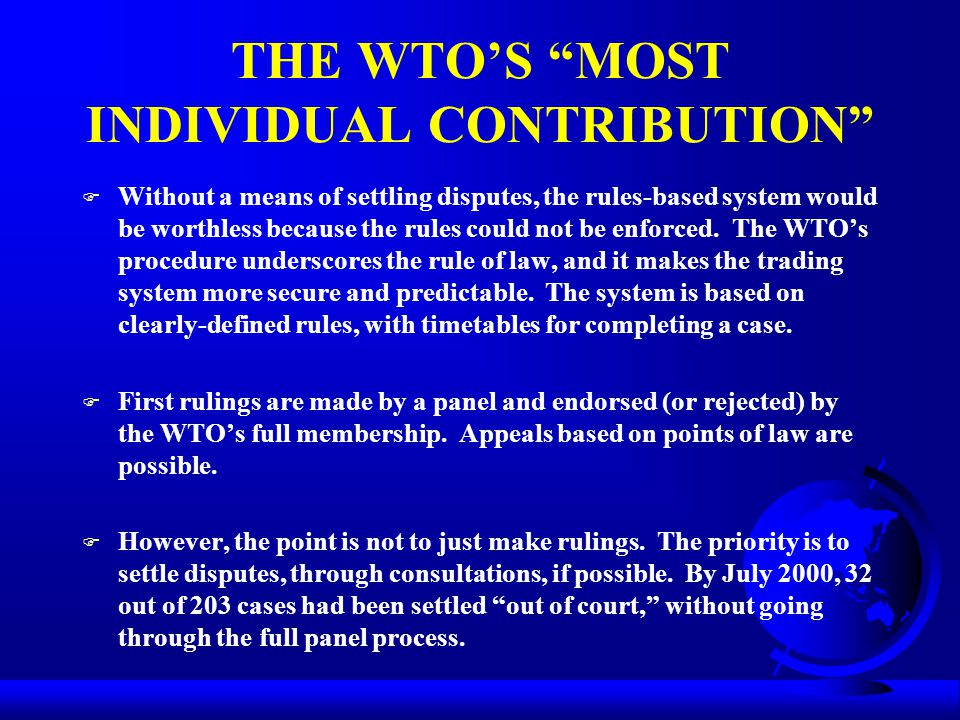 THE WTO'S MOST INDIVIDUAL CONTRIBUTION F Without a means of settling disputes, the rules-based system would be worthless because the rules could not be enforced.