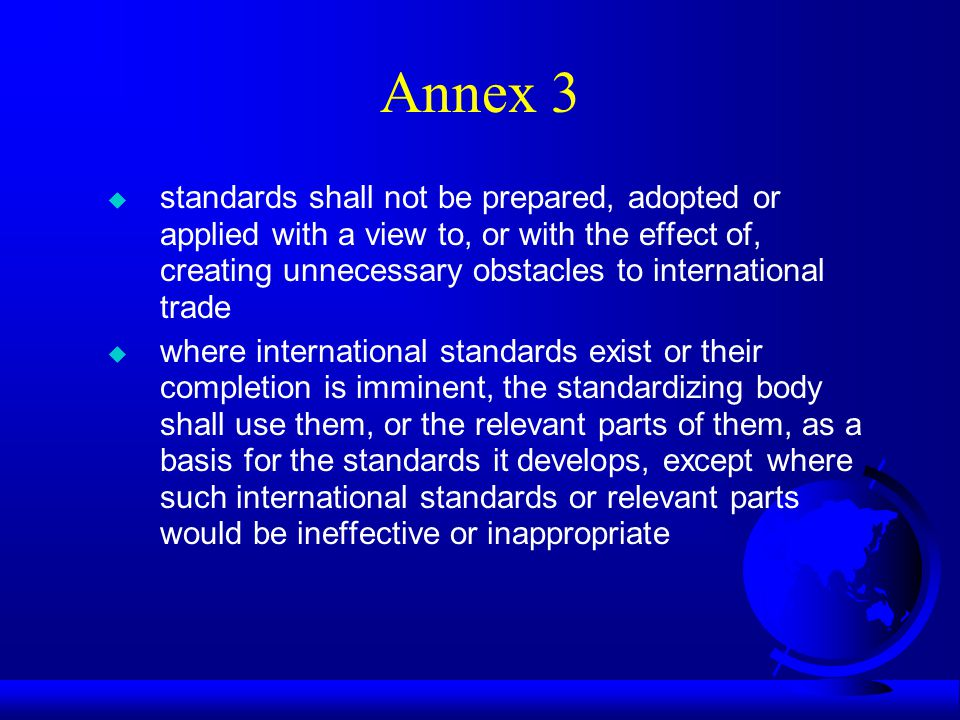 Annex 3 u standards shall not be prepared, adopted or applied with a view to, or with the effect of, creating unnecessary obstacles to international trade u where international standards exist or their completion is imminent, the standardizing body shall use them, or the relevant parts of them, as a basis for the standards it develops, except where such international standards or relevant parts would be ineffective or inappropriate