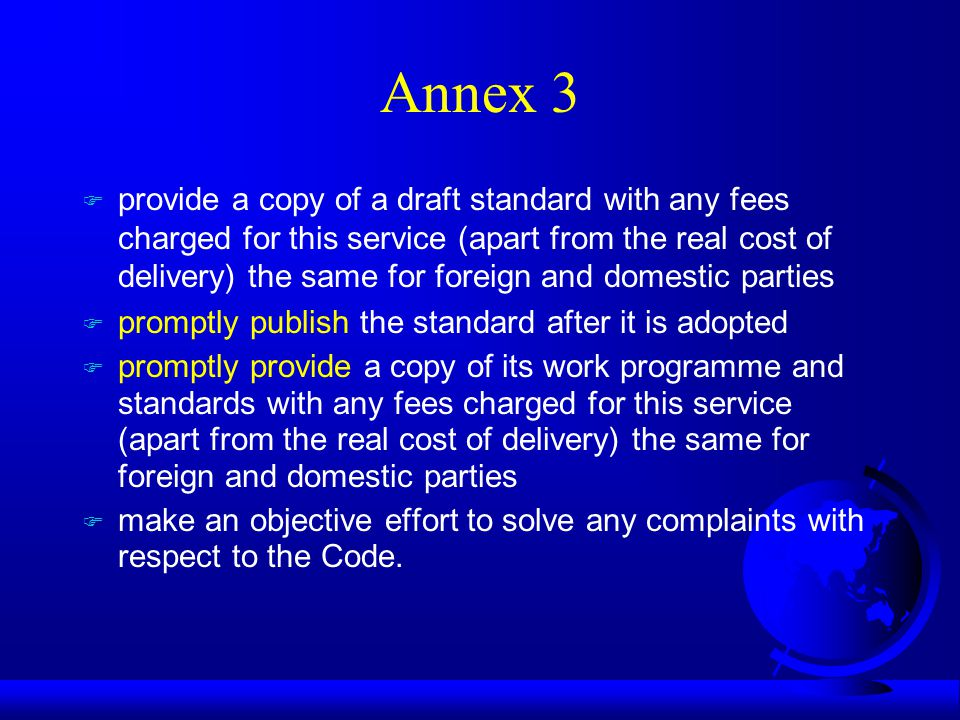 Annex 3 F provide a copy of a draft standard with any fees charged for this service (apart from the real cost of delivery) the same for foreign and domestic parties F promptly publish the standard after it is adopted F promptly provide a copy of its work programme and standards with any fees charged for this service (apart from the real cost of delivery) the same for foreign and domestic parties F make an objective effort to solve any complaints with respect to the Code.