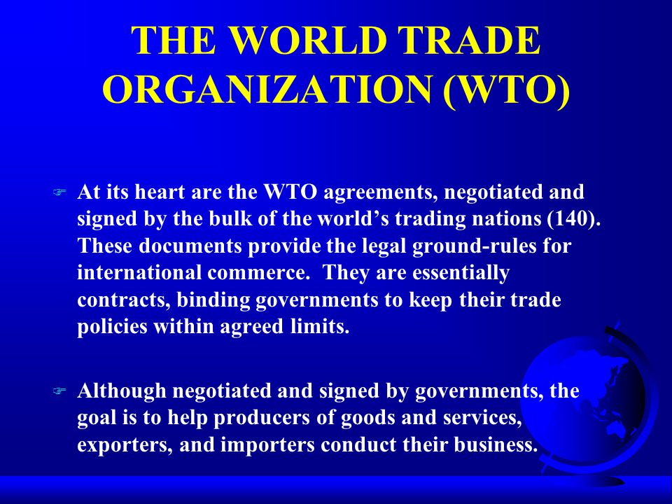 THE WORLD TRADE ORGANIZATION (WTO) F At its heart are the WTO agreements, negotiated and signed by the bulk of the world's trading nations (140).