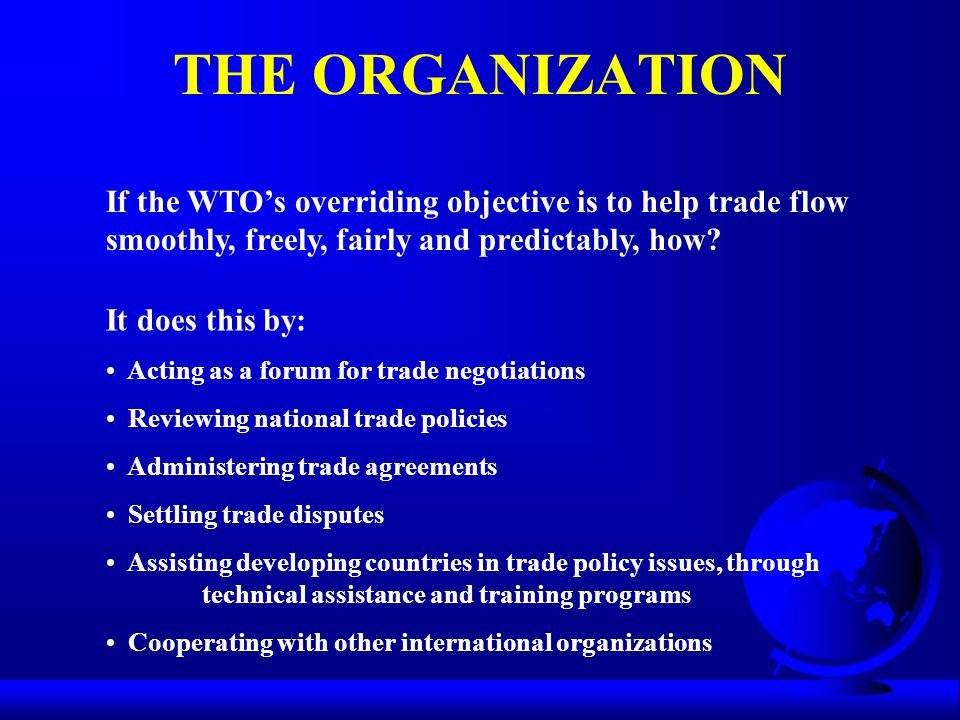 THE ORGANIZATION If the WTO's overriding objective is to help trade flow smoothly, freely, fairly and predictably, how? It does this by: Acting as a f
