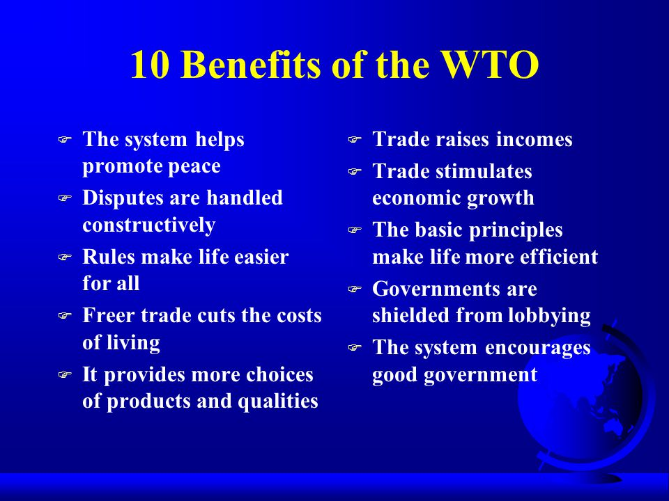 10 Benefits of the WTO F The system helps promote peace F Disputes are handled constructively F Rules make life easier for all F Freer trade cuts the