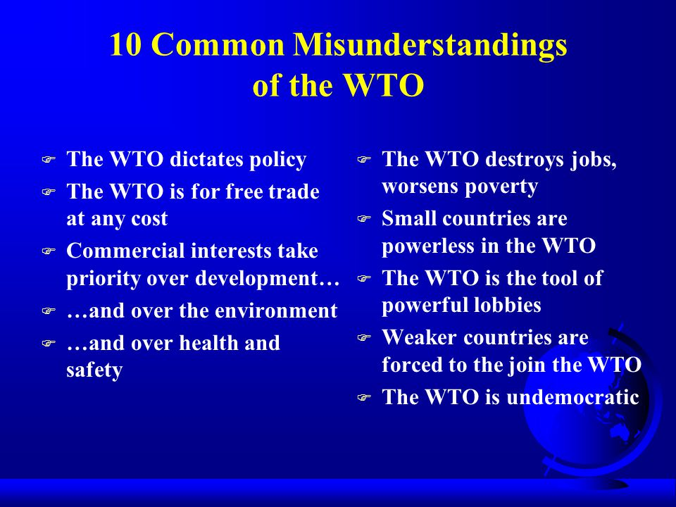 10 Common Misunderstandings of the WTO F The WTO dictates policy F The WTO is for free trade at any cost F Commercial interests take priority over development… F …and over the environment F …and over health and safety F The WTO destroys jobs, worsens poverty F Small countries are powerless in the WTO F The WTO is the tool of powerful lobbies F Weaker countries are forced to the join the WTO F The WTO is undemocratic