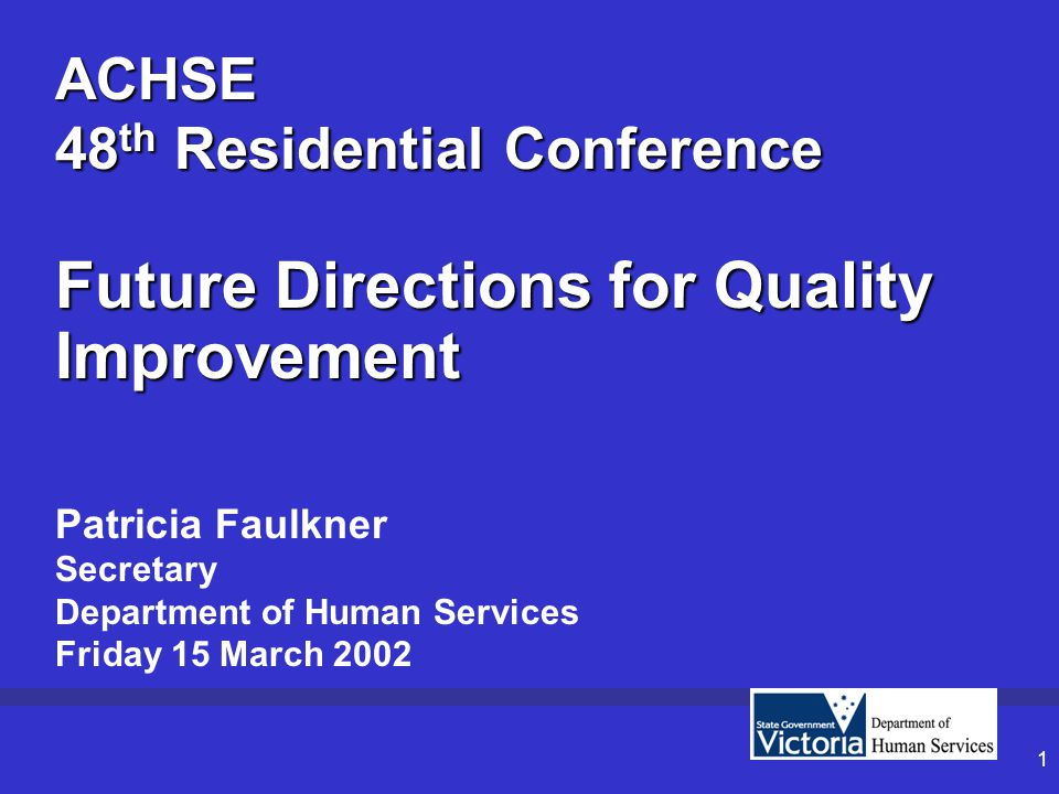 1 ACHSE 48 th Residential Conference Future Directions for Quality Improvement Patricia Faulkner Secretary Department of Human Services Friday 15 March 2002