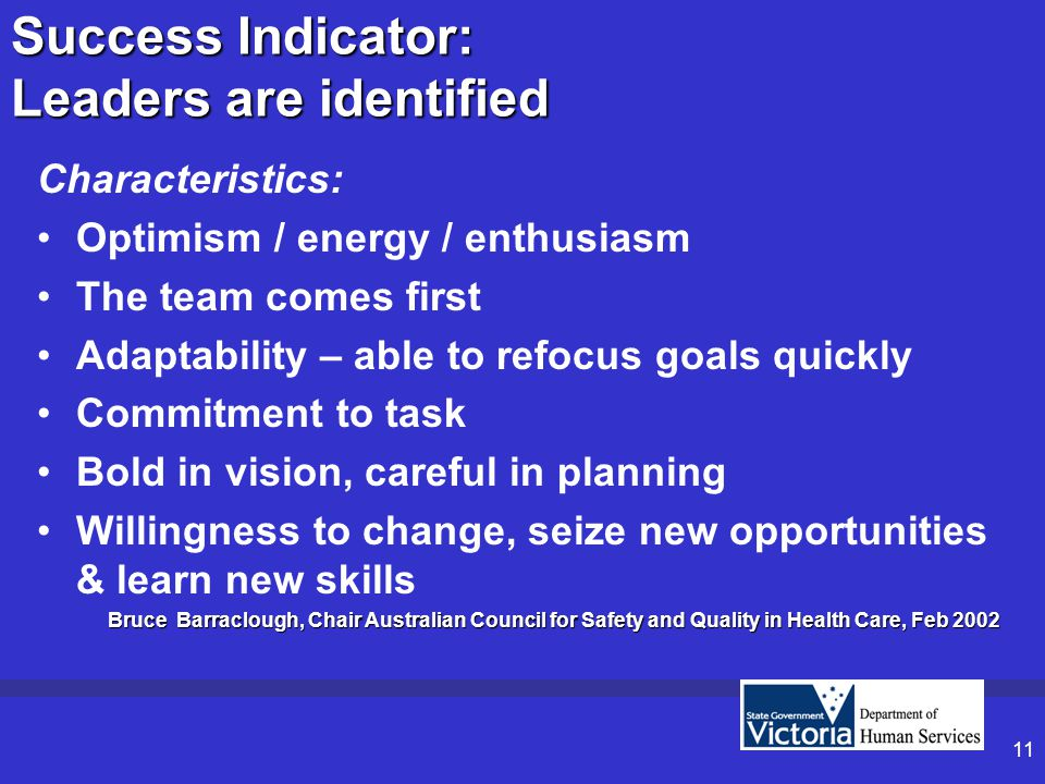 11 Success Indicator: Leaders are identified Characteristics: Optimism / energy / enthusiasm The team comes first Adaptability – able to refocus goals quickly Commitment to task Bold in vision, careful in planning Willingness to change, seize new opportunities & learn new skills Bruce Barraclough, Chair Australian Council for Safety and Quality in Health Care, Feb 2002