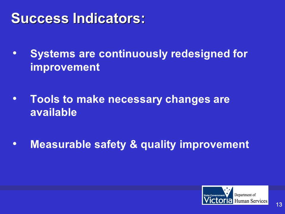 13 Success Indicators: Systems are continuously redesigned for improvement Tools to make necessary changes are available Measurable safety & quality improvement
