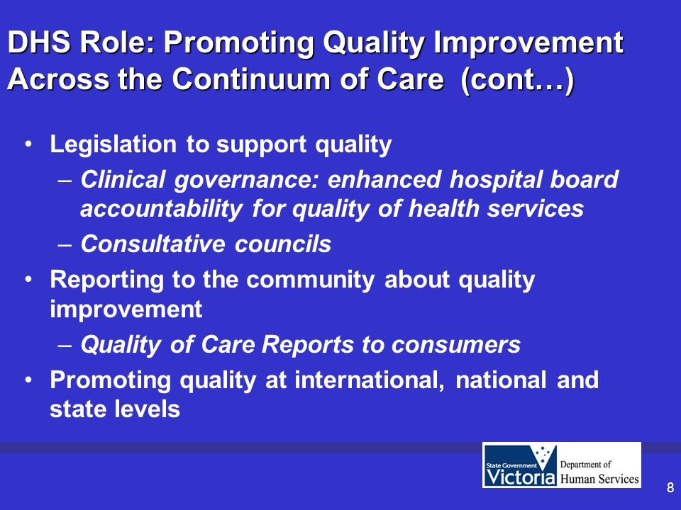 8 DHS Role: Promoting Quality Improvement Across the Continuum of Care (cont…) Legislation to support quality –Clinical governance: enhanced hospital board accountability for quality of health services –Consultative councils Reporting to the community about quality improvement –Quality of Care Reports to consumers Promoting quality at international, national and state levels