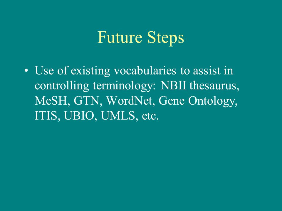 Future Steps Use of existing vocabularies to assist in controlling terminology: NBII thesaurus, MeSH, GTN, WordNet, Gene Ontology, ITIS, UBIO, UMLS, etc.