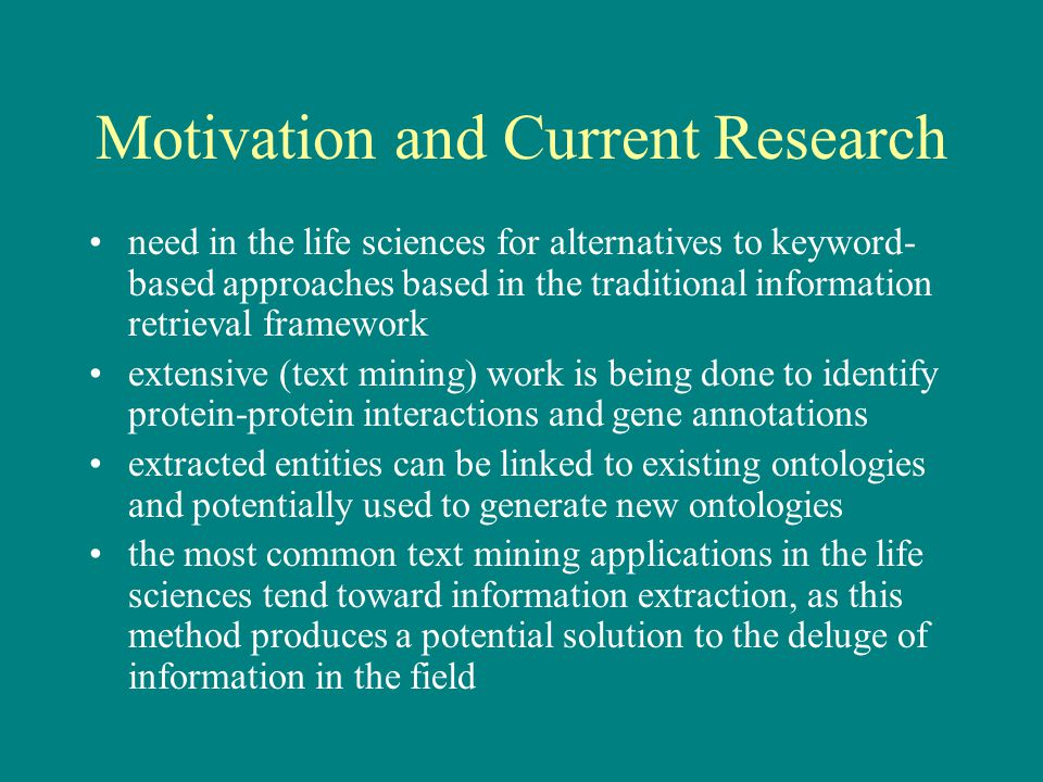 Motivation and Current Research need in the life sciences for alternatives to keyword- based approaches based in the traditional information retrieval framework extensive (text mining) work is being done to identify protein-protein interactions and gene annotations extracted entities can be linked to existing ontologies and potentially used to generate new ontologies the most common text mining applications in the life sciences tend toward information extraction, as this method produces a potential solution to the deluge of information in the field