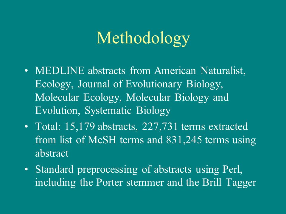 Methodology MEDLINE abstracts from American Naturalist, Ecology, Journal of Evolutionary Biology, Molecular Ecology, Molecular Biology and Evolution, Systematic Biology Total: 15,179 abstracts, 227,731 terms extracted from list of MeSH terms and 831,245 terms using abstract Standard preprocessing of abstracts using Perl, including the Porter stemmer and the Brill Tagger