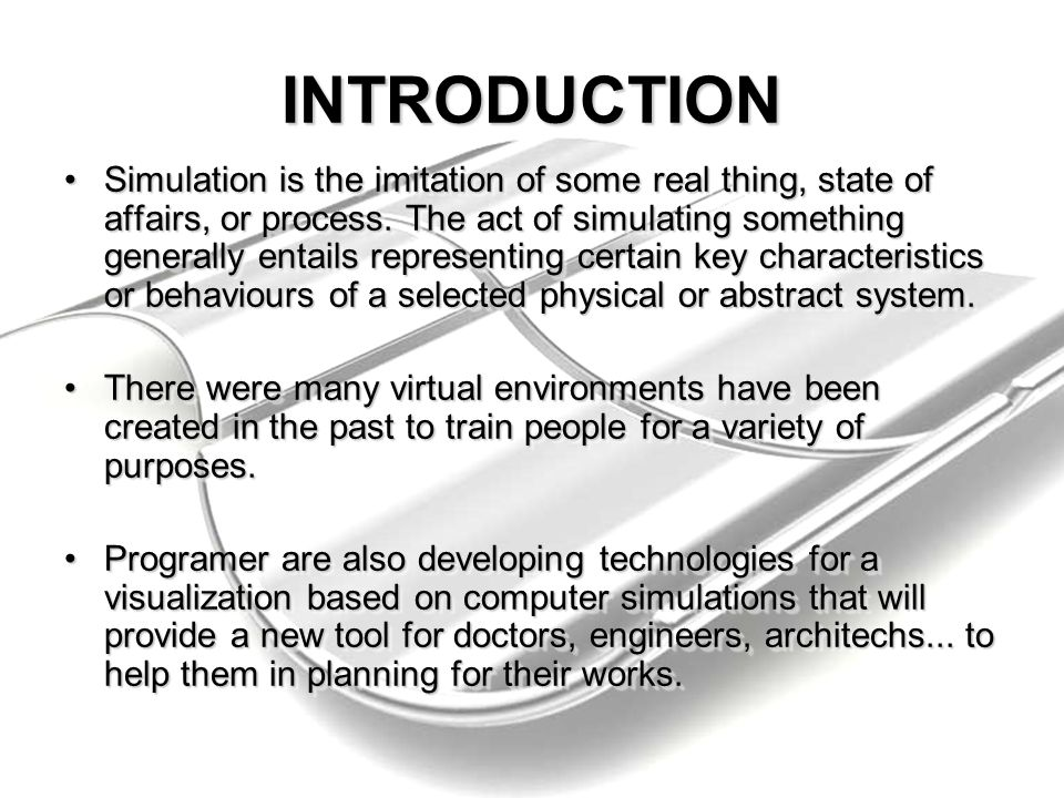 INTRODUCTION Simulation is the imitation of some real thing, state of affairs, or process. The act of simulating something generally entails represent