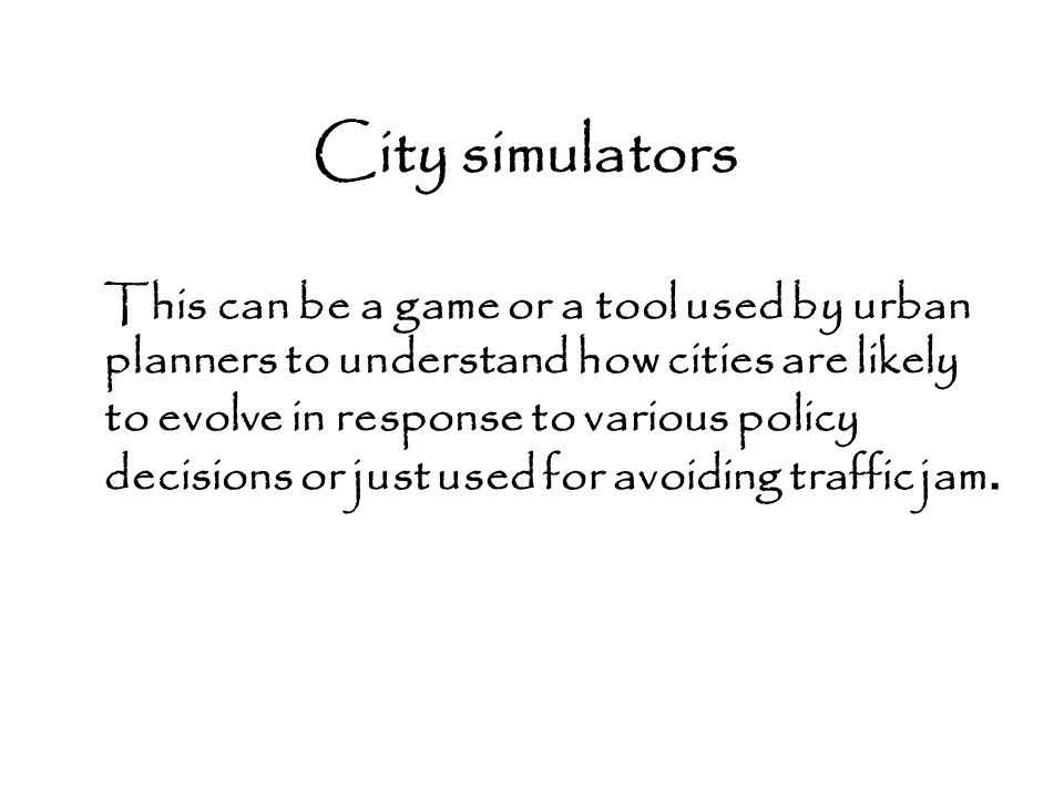 City simulators This can be a game or a tool used by urban planners to understand how cities are likely to evolve in response to various policy decisi
