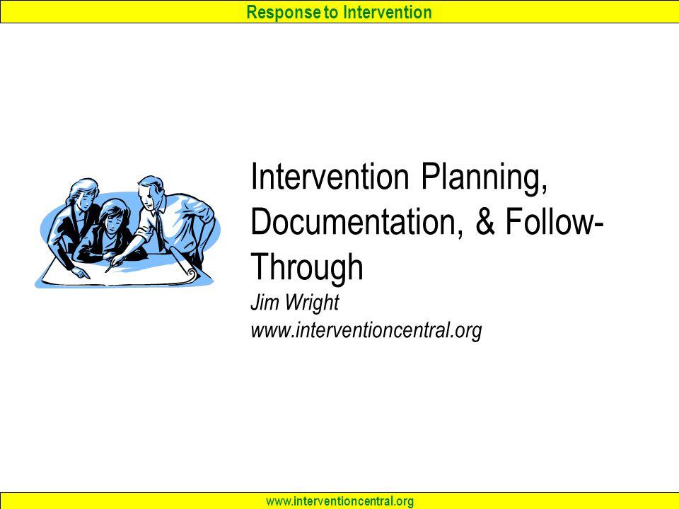 Response to Intervention www.interventioncentral.org Intervention Planning, Documentation, & Follow- Through Jim Wright www.interventioncentral.org