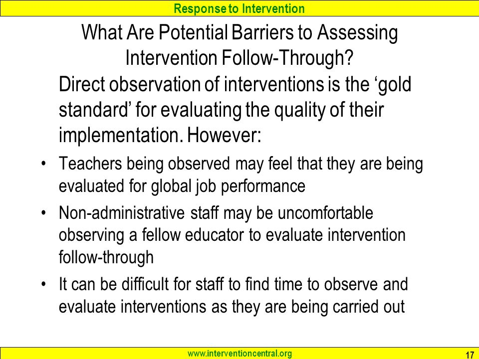 Response to Intervention www.interventioncentral.org 17 What Are Potential Barriers to Assessing Intervention Follow-Through? Direct observation of in