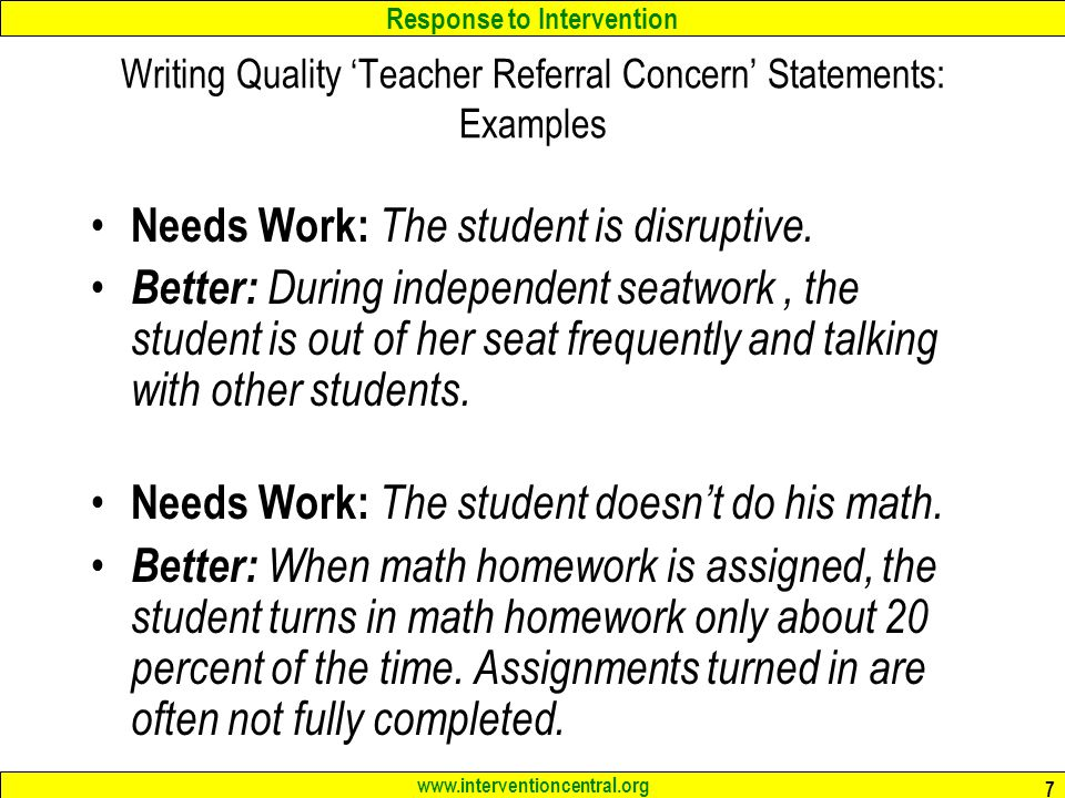 Response to Intervention www.interventioncentral.org 7 Writing Quality 'Teacher Referral Concern' Statements: Examples Needs Work: The student is disruptive.