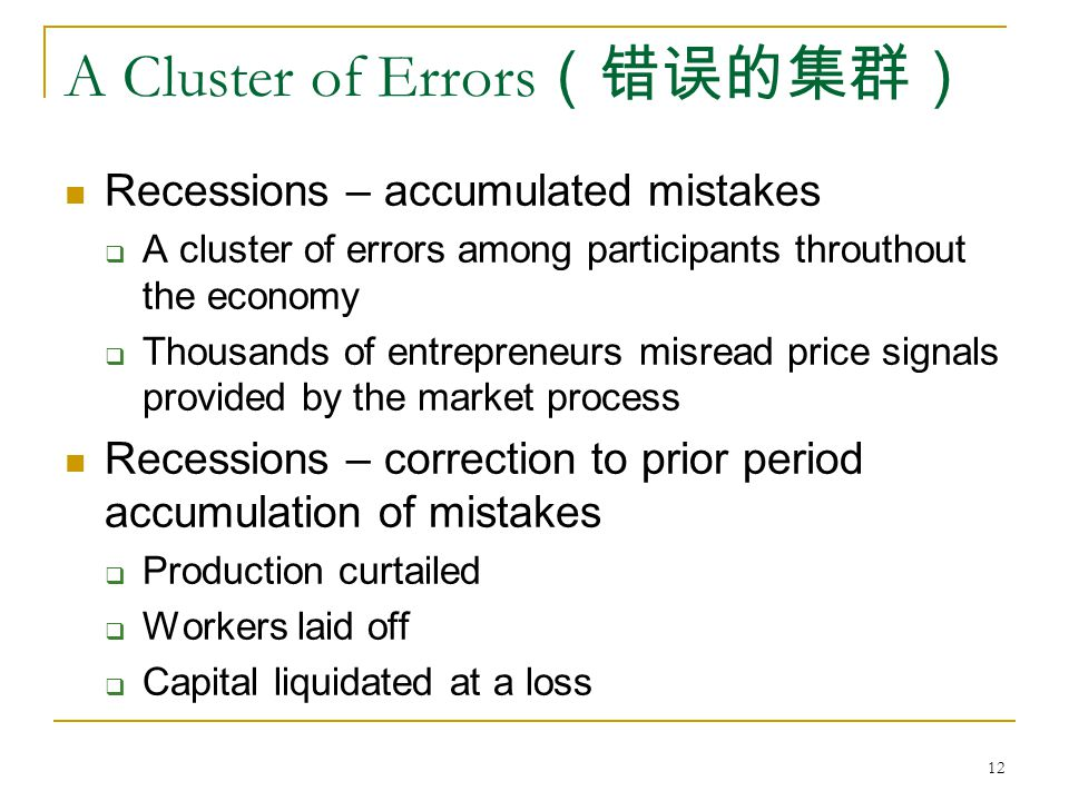 12 A Cluster of Errors (错误的集群) Recessions – accumulated mistakes  A cluster of errors among participants throuthout the economy  Thousands of entrepreneurs misread price signals provided by the market process Recessions – correction to prior period accumulation of mistakes  Production curtailed  Workers laid off  Capital liquidated at a loss