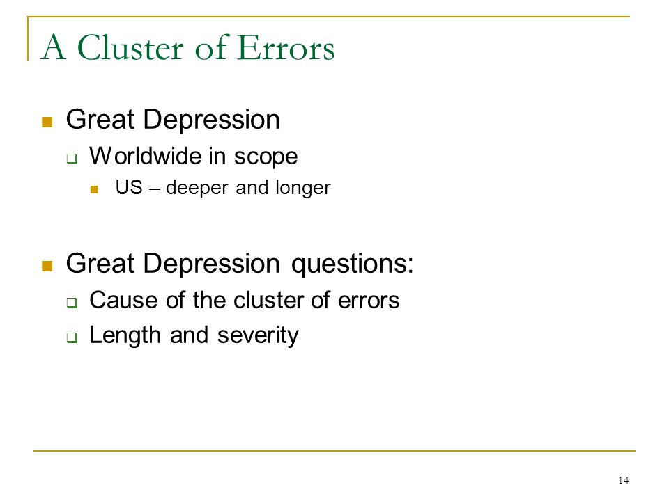 14 A Cluster of Errors Great Depression  Worldwide in scope US – deeper and longer Great Depression questions:  Cause of the cluster of errors  Length and severity